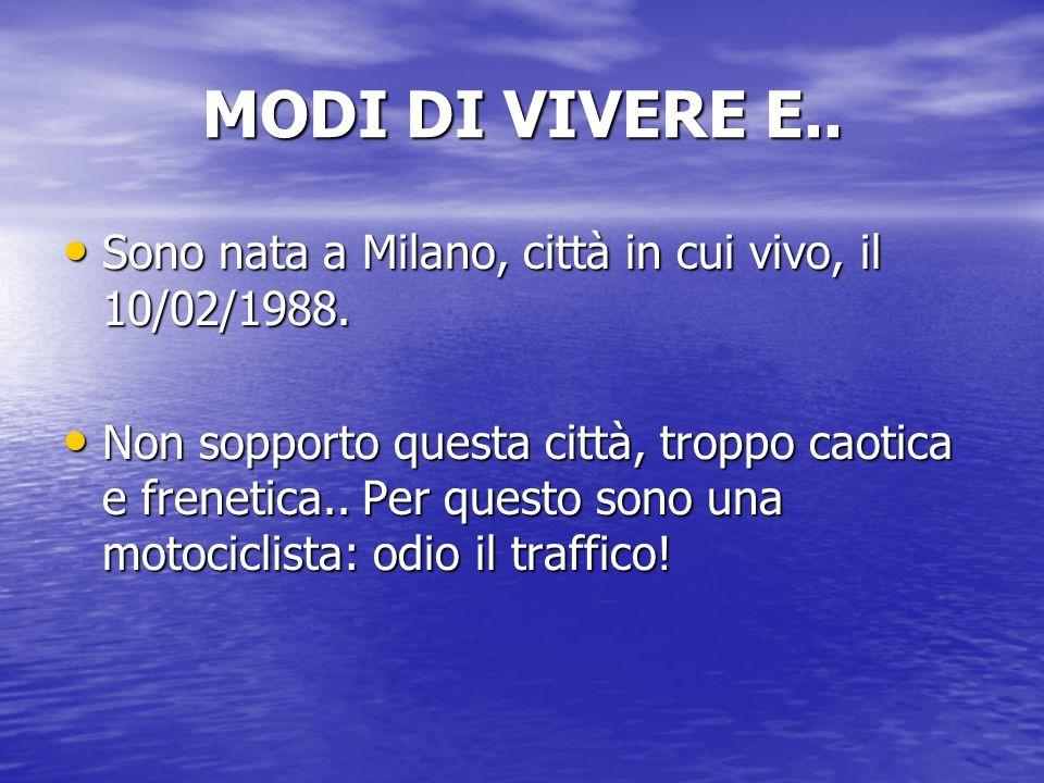 MODI DI VIVERE E.. Sono nata a Milano, città in cui vivo, il 10/02/1988. Sono nata a Milano, città in cui vivo, il 10/02/1988. Non sopporto questa cit
