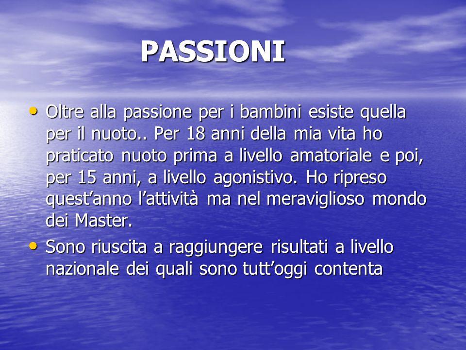 PASSIONI Oltre alla passione per i bambini esiste quella per il nuoto.. Per 18 anni della mia vita ho praticato nuoto prima a livello amatoriale e poi