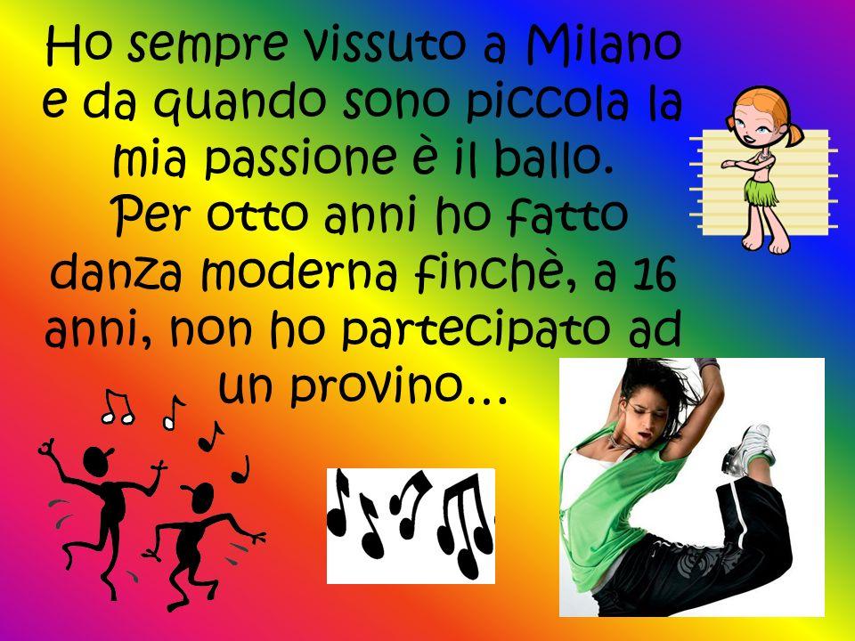 Ho sempre vissuto a Milano e da quando sono piccola la mia passione è il ballo. Per otto anni ho fatto danza moderna finchè, a 16 anni, non ho parteci
