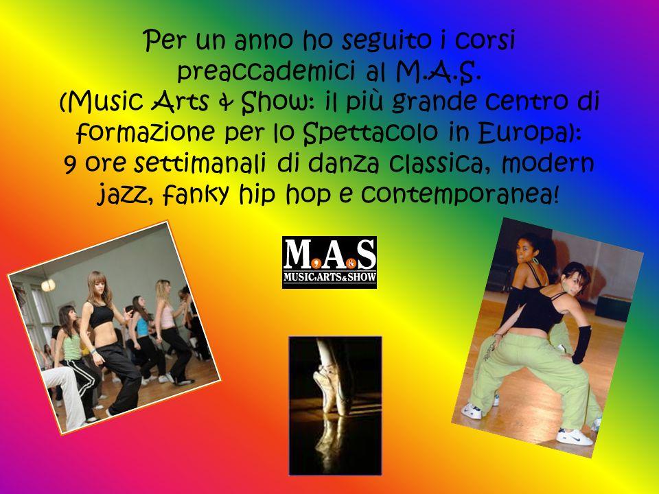 Per un anno ho seguito i corsi preaccademici al M.A.S. (Music Arts & Show: il più grande centro di formazione per lo Spettacolo in Europa): 9 ore sett