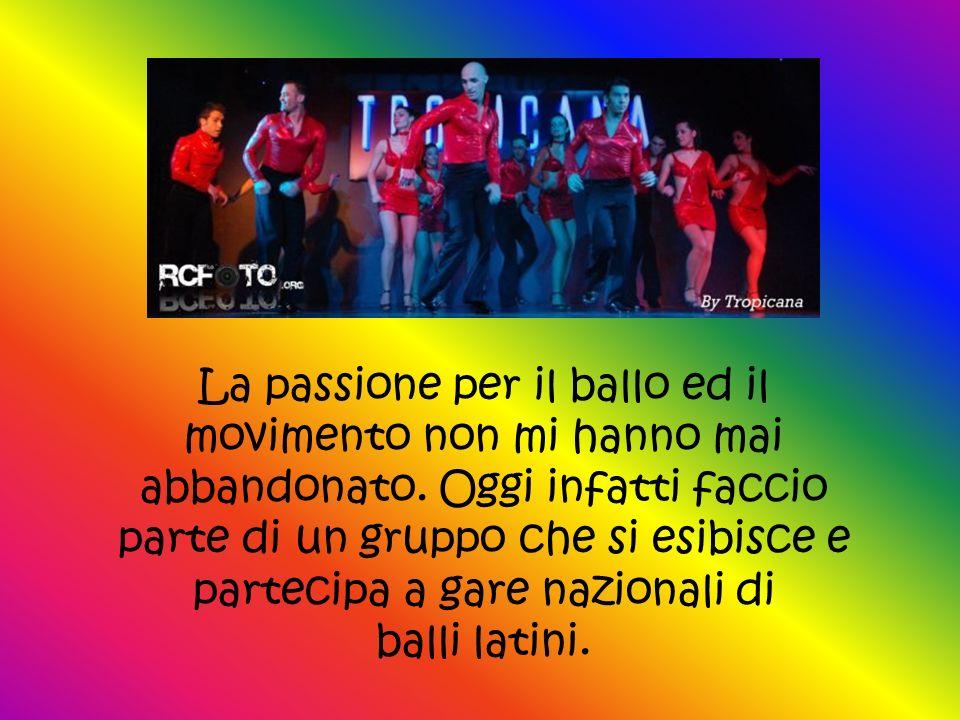La passione per il ballo ed il movimento non mi hanno mai abbandonato. Oggi infatti faccio parte di un gruppo che si esibisce e partecipa a gare nazio