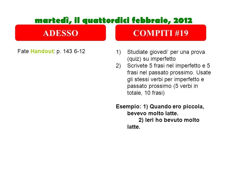 martedì, il quattordici febbraio, 2012 Fate Handout: p. 143 6-12 1)Studiate giovedi per una prova (quiz) su imperfetto 2)Scrivete 5 frasi nel imperfet