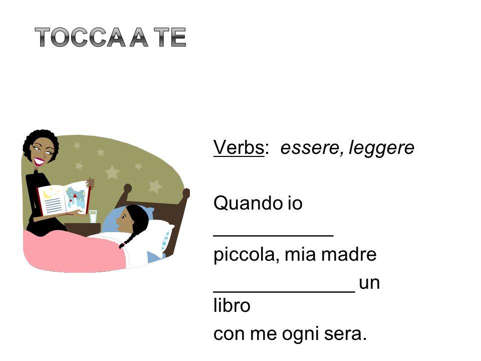Verbs: essere, leggere Quando io ___________ piccola, mia madre _____________ un libro con me ogni sera.