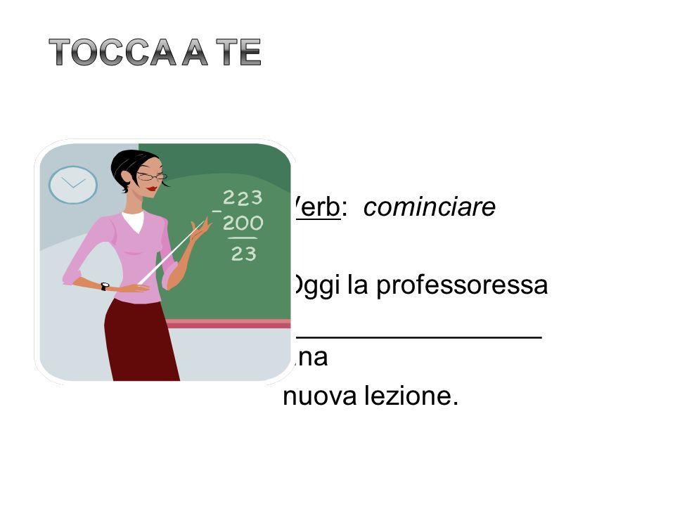 Verb: cominciare Oggi la professoressa _________________ una nuova lezione.