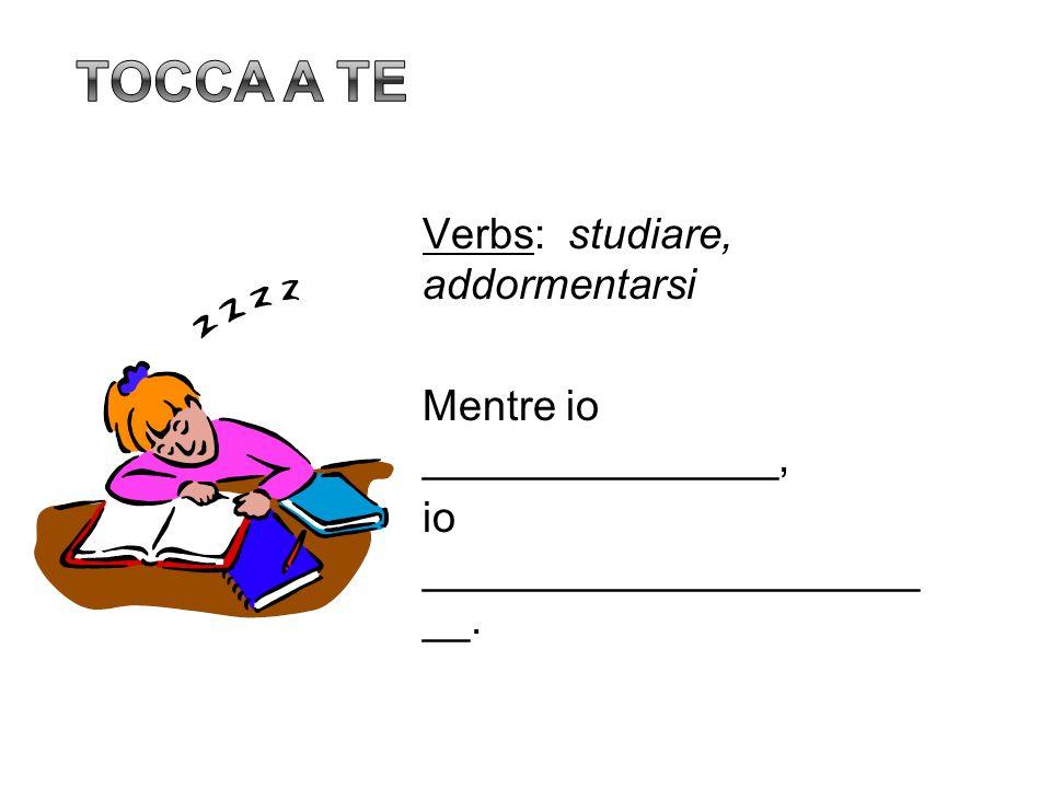 Verbs: studiare, addormentarsi Mentre io _______________, io _____________________ __.