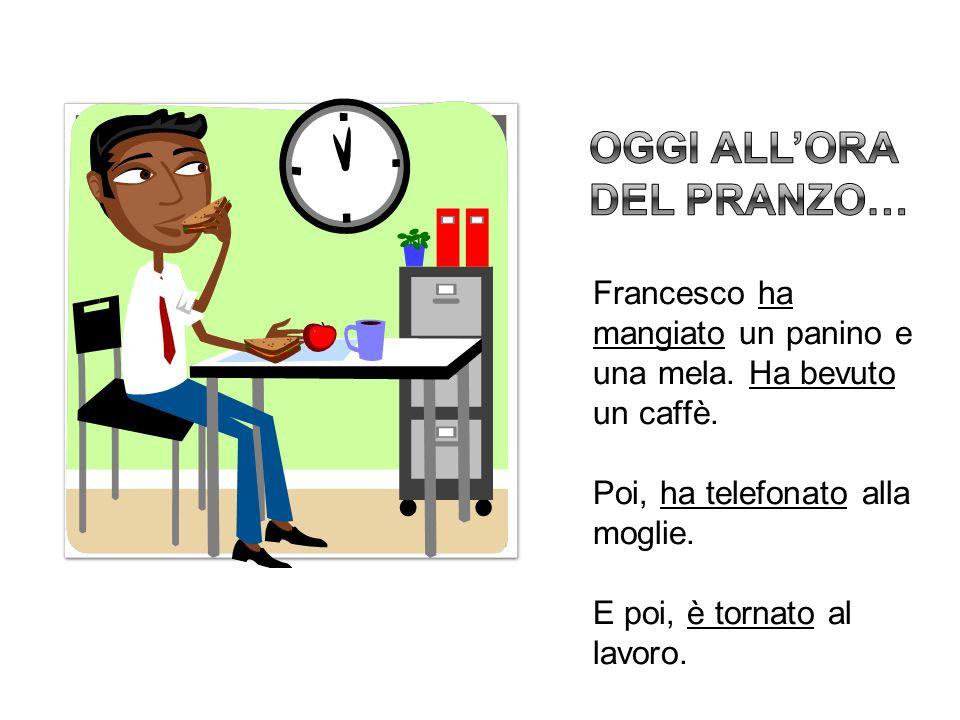 Francesco ha mangiato un panino e una mela. Ha bevuto un caffè. Poi, ha telefonato alla moglie. E poi, è tornato al lavoro.