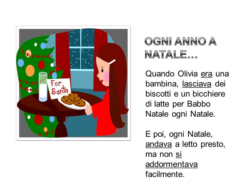 Quando Olivia era una bambina, lasciava dei biscotti e un bicchiere di latte per Babbo Natale ogni Natale. E poi, ogni Natale, andava a letto presto,