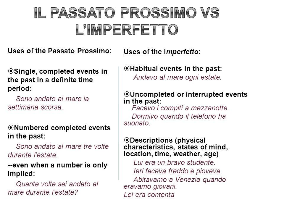 Uses of the Passato Prossimo: Single, completed events in the past in a definite time period: Sono andato al mare la settimana scorsa. Numbered comple