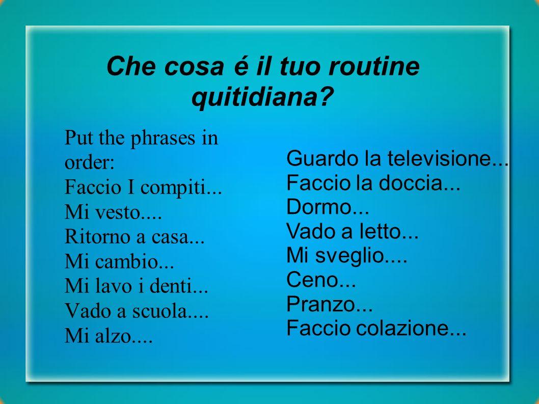 Che cosa é il tuo routine quitidiana. Put the phrases in order: Faccio I compiti...