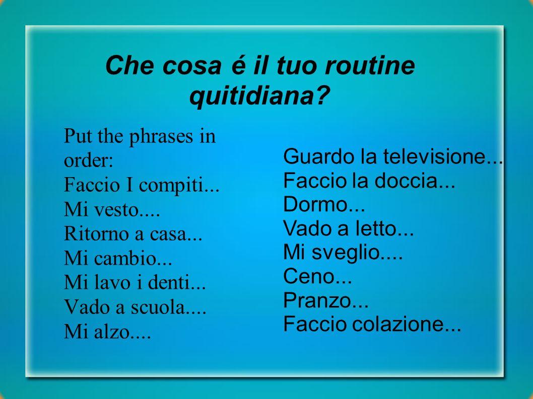 Che cosa é il tuo routine quitidiana? Put the phrases in order: Faccio I compiti... Mi vesto.... Ritorno a casa... Mi cambio... Mi lavo i denti... Vad