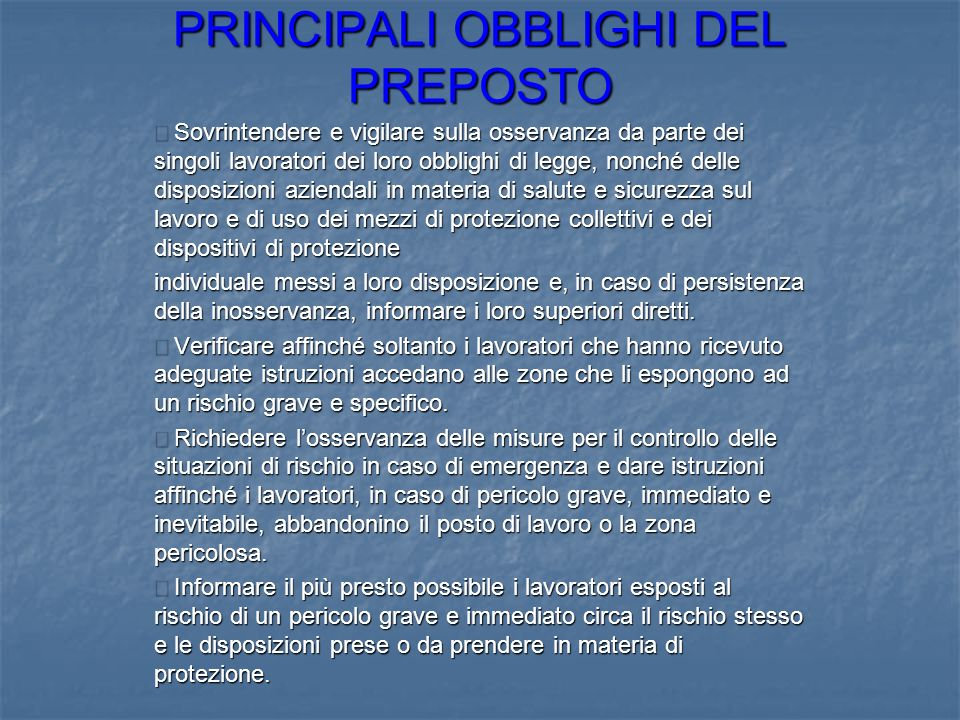 PRINCIPALI OBBLIGHI DEL PREPOSTO Sovrintendere e vigilare sulla osservanza da parte dei singoli lavoratori dei loro obblighi di legge, nonché delle di