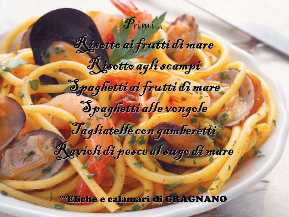 P rimi… Risotto ai frutti di mare Risotto agli scampi Spaghetti ai frutti di mare Spaghetti alle vongole Tagliatelle con gamberetti Ravioli di pesce a