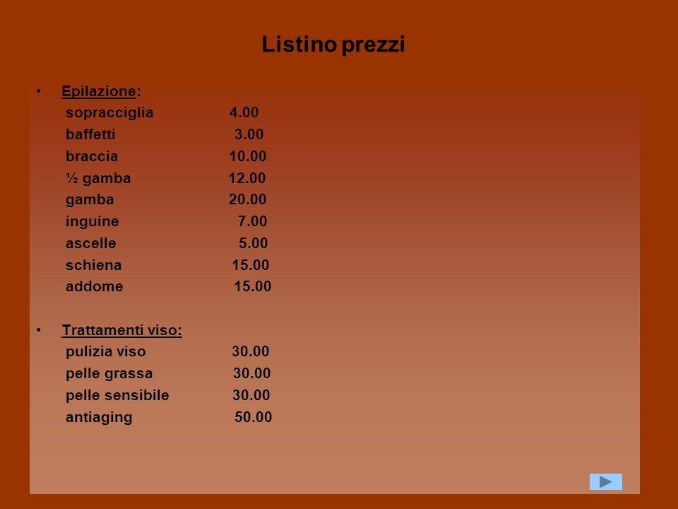 Listino prezzi Epilazione: sopracciglia 4.00 baffetti 3.00 braccia 10.00 ½ gamba 12.00 gamba 20.00 inguine 7.00 ascelle 5.00 schiena 15.00 addome 15.0