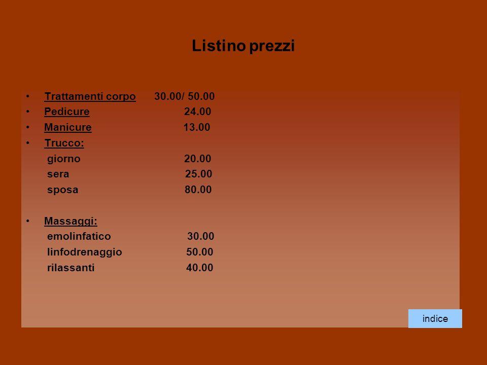 Listino prezzi Trattamenti corpo 30.00/ 50.00 Pedicure 24.00 Manicure 13.00 Trucco: giorno 20.00 sera 25.00 sposa 80.00 Massaggi: emolinfatico 30.00 l