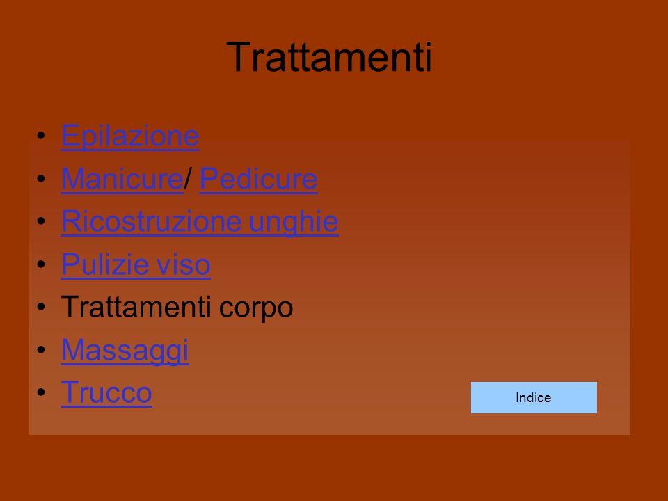 Trattamenti Epilazione Manicure/ PedicureManicurePedicure Ricostruzione unghie Pulizie viso Trattamenti corpo Massaggi Trucco Indice