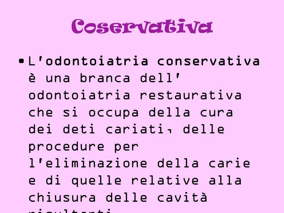 Coservativa L'odontoiatria conservativa è una branca dell' odontoiatria restaurativa che si occupa della cura dei deti cariati, delle procedure per l'