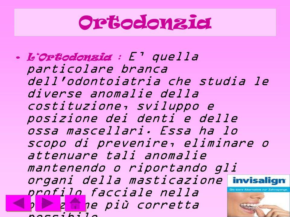 Ortodonzia LOrtodonzia : E quella particolare branca dell'odontoiatria che studia le diverse anomalie della costituzione, sviluppo e posizione dei den