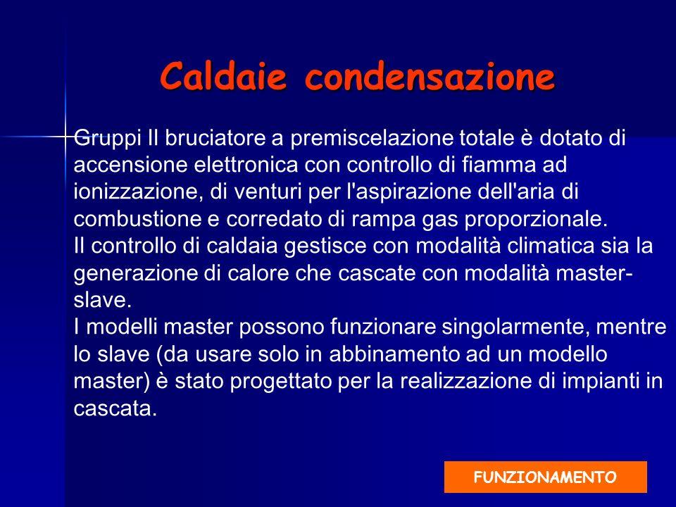 Caldaie condensazione Gruppi Il bruciatore a premiscelazione totale è dotato di accensione elettronica con controllo di fiamma ad ionizzazione, di ven