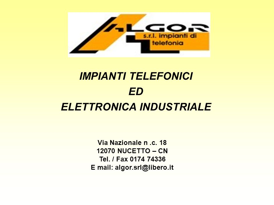 IMPIANTI TELEFONICI ED ELETTRONICA INDUSTRIALE Via Nazionale n.c. 18 12070 NUCETTO – CN Tel. / Fax 0174 74336 E mail: algor.srl@libero.it