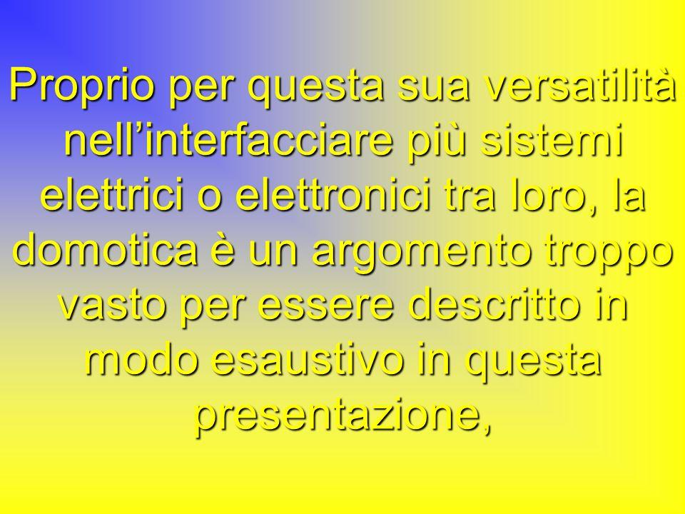 Proprio per questa sua versatilità nellinterfacciare più sistemi elettrici o elettronici tra loro, la domotica è un argomento troppo vasto per essere descritto in modo esaustivo in questa presentazione,