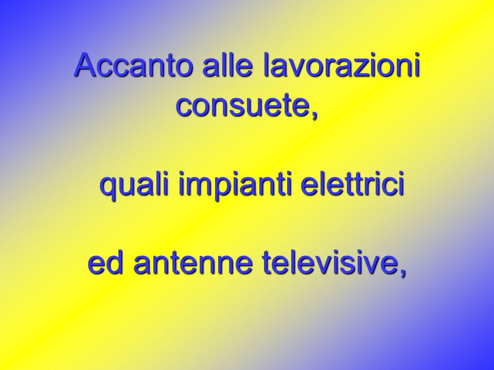 Accanto alle lavorazioni consuete, quali impianti elettrici quali impianti elettrici ed antenne televisive,