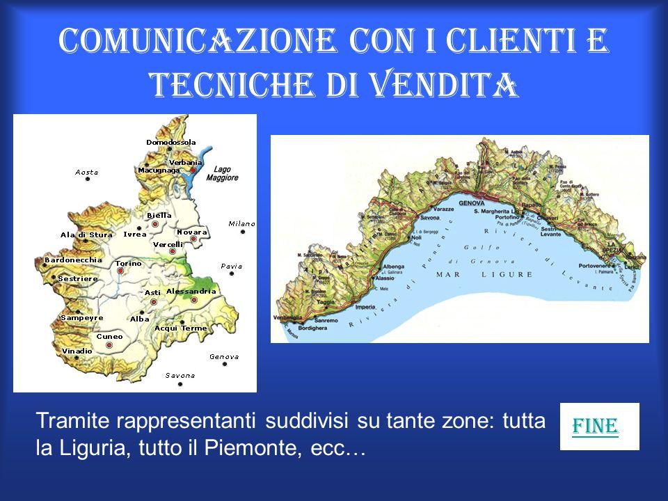 Comunicazione con i clienti e tecniche di vendita Tramite rappresentanti suddivisi su tante zone: tutta la Liguria, tutto il Piemonte, ecc… Fine