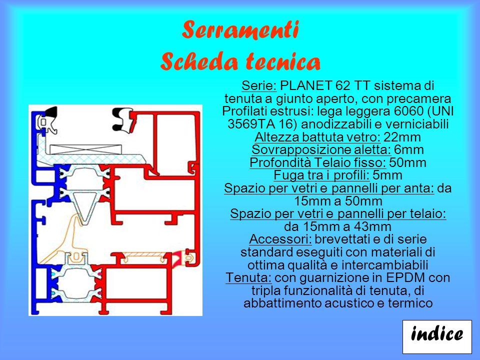 Serramenti Scheda tecnica indice Serie: PLANET 62 TT sistema di tenuta a giunto aperto, con precamera Profilati estrusi: lega leggera 6060 (UNI 3569TA