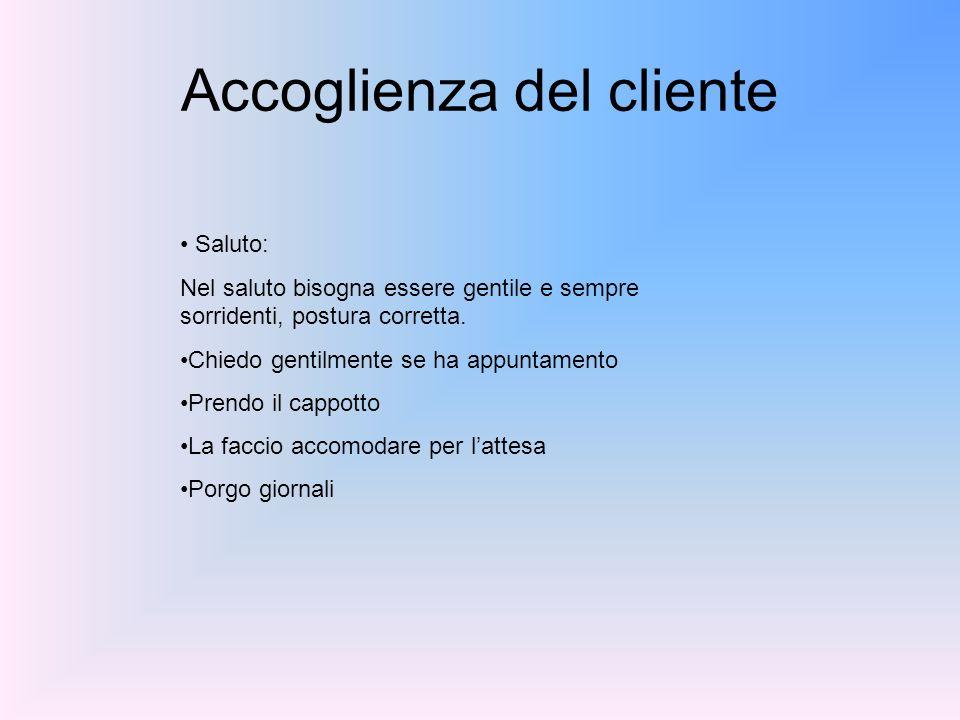 Accoglienza del cliente Saluto: Nel saluto bisogna essere gentile e sempre sorridenti, postura corretta. Chiedo gentilmente se ha appuntamento Prendo