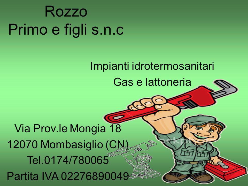 Rozzo Primo e figli s.n.c Impianti idrotermosanitari Gas e lattoneria Via Prov.le Mongia 18 12070 Mombasiglio (CN) Tel.0174/780065 Partita IVA 0227689