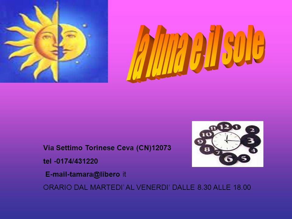 Via Settimo Torinese Ceva (CN)12073 tel -0174/431220 E-mail-tamara@libero it ORARIO DAL MARTEDI AL VENERDI DALLE 8.30 ALLE 18.00