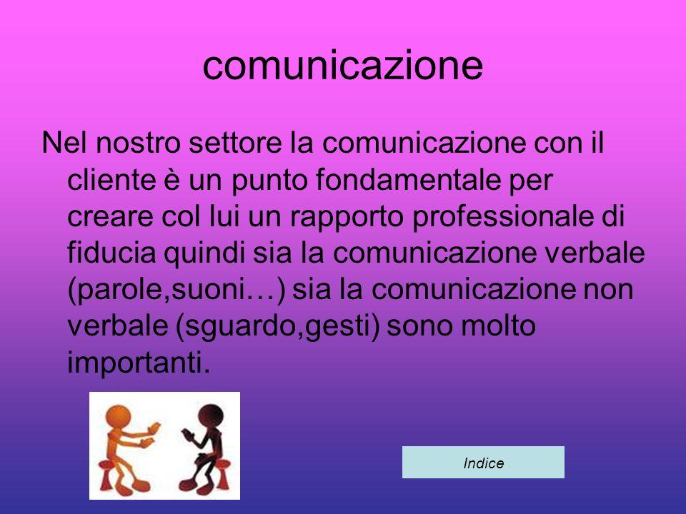 comunicazione Nel nostro settore la comunicazione con il cliente è un punto fondamentale per creare col lui un rapporto professionale di fiducia quindi sia la comunicazione verbale (parole,suoni…) sia la comunicazione non verbale (sguardo,gesti) sono molto importanti.