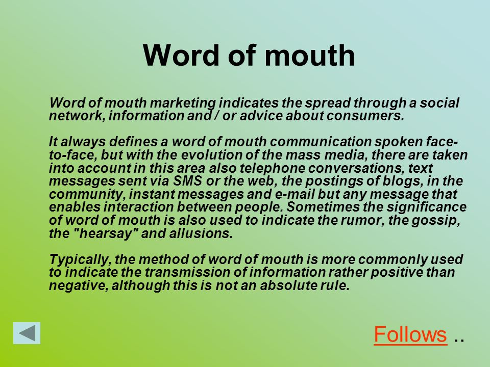 Word of mouth Word of mouth marketing indicates the spread through a social network, information and / or advice about consumers. It always defines a
