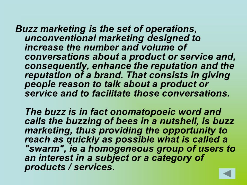 Buzz marketing is the set of operations, unconventional marketing designed to increase the number and volume of conversations about a product or servi