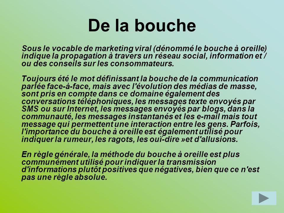 De la bouche Sous le vocable de marketing viral (dénommé le bouche à oreille) indique la propagation à travers un réseau social, information et / ou des conseils sur les consommateurs.