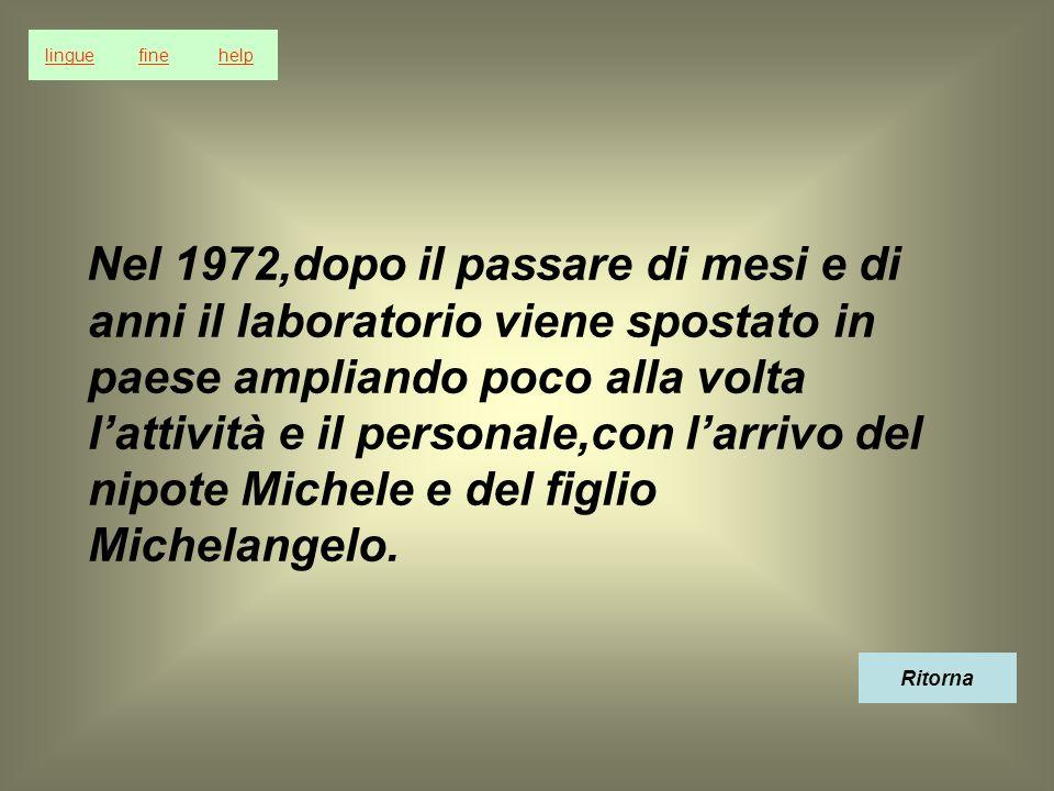 Nel 1972,dopo il passare di mesi e di anni il laboratorio viene spostato in paese ampliando poco alla volta lattività e il personale,con larrivo del nipote Michele e del figlio Michelangelo.