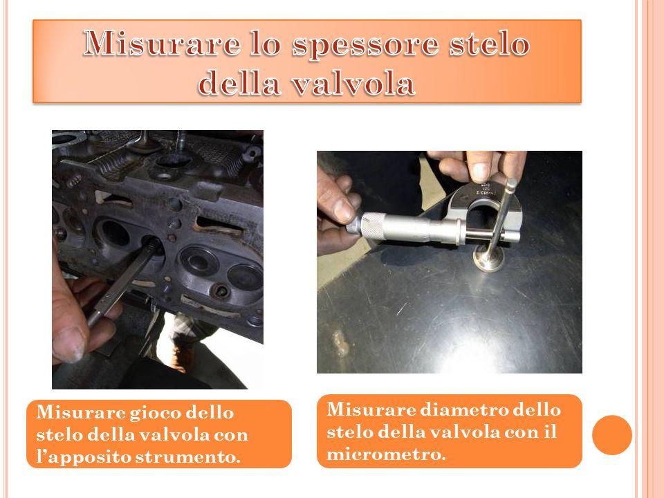 Misurare gioco dello stelo della valvola con lapposito strumento. Misurare diametro dello stelo della valvola con il micrometro.
