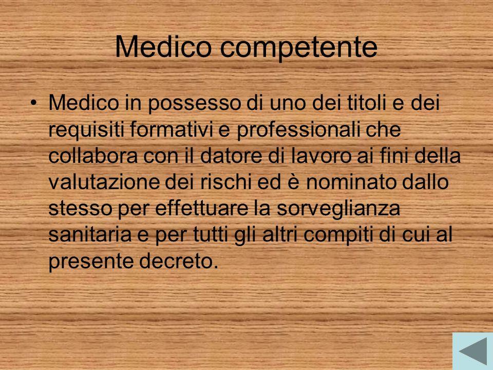 Medico competente Medico in possesso di uno dei titoli e dei requisiti formativi e professionali che collabora con il datore di lavoro ai fini della v