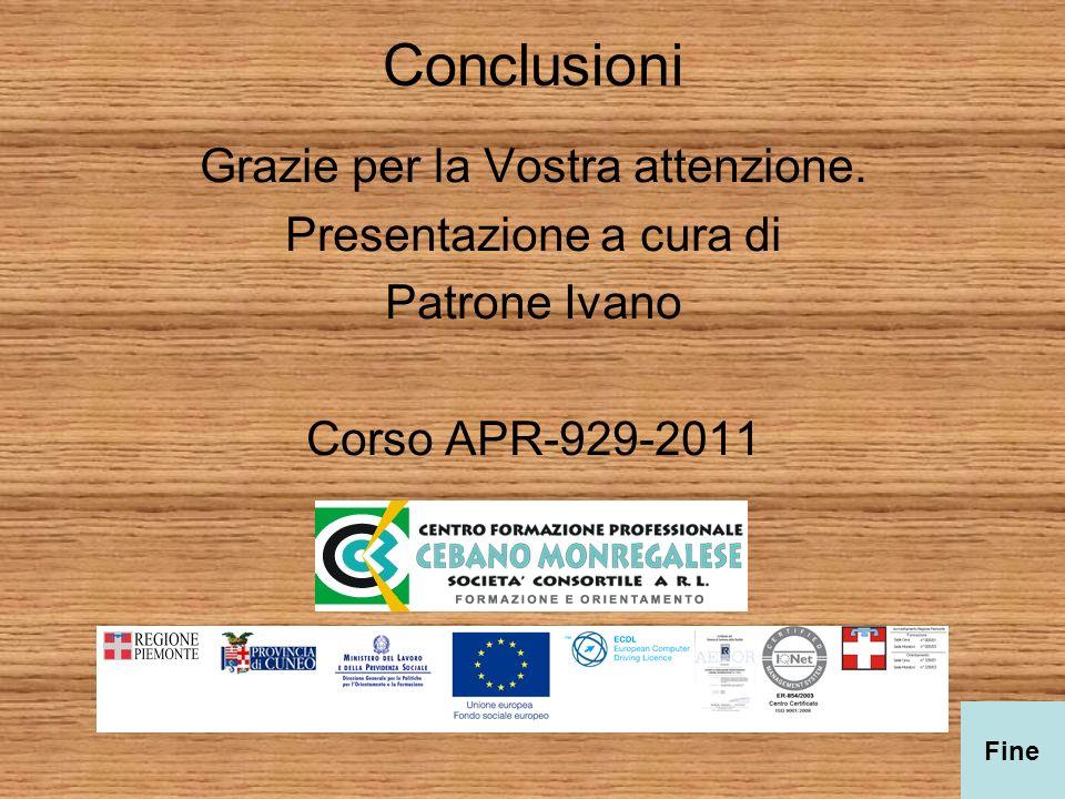 Conclusioni Grazie per la Vostra attenzione. Presentazione a cura di Patrone Ivano Corso APR-929-2011 Fine