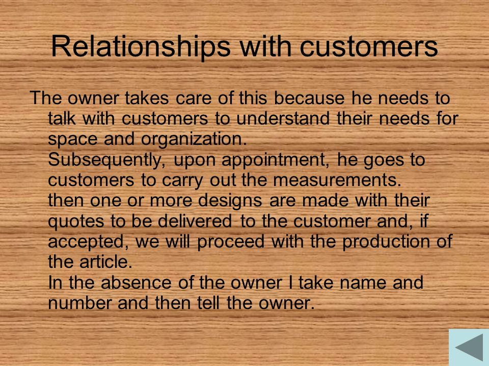 Relationships with customers The owner takes care of this because he needs to talk with customers to understand their needs for space and organization