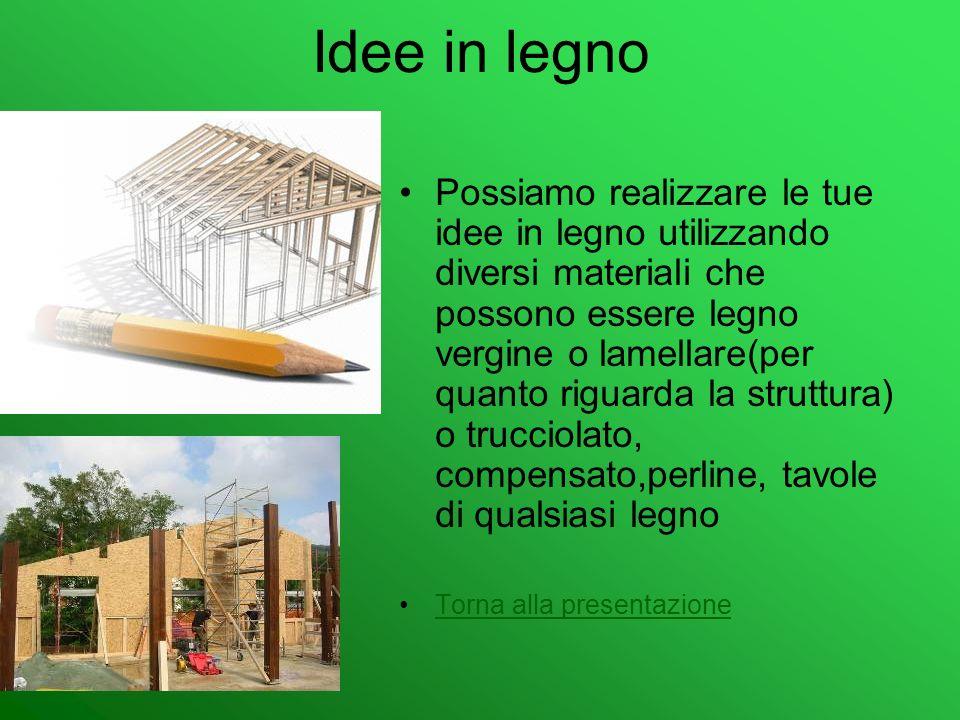 Idee in legno Possiamo realizzare le tue idee in legno utilizzando diversi materiali che possono essere legno vergine o lamellare(per quanto riguarda