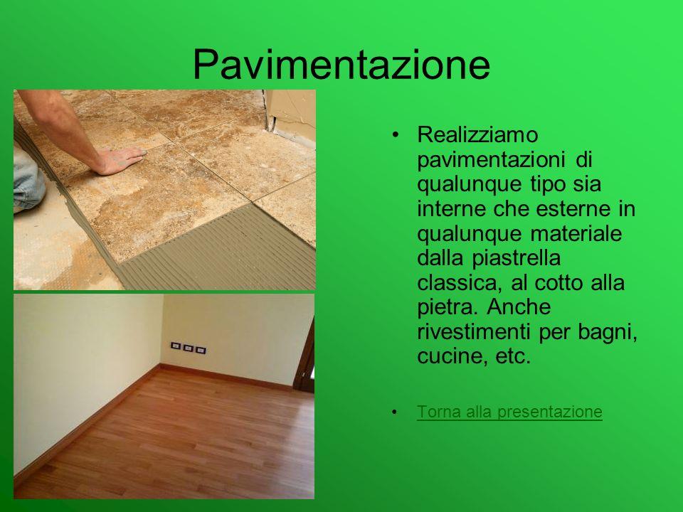 Pavimentazione Realizziamo pavimentazioni di qualunque tipo sia interne che esterne in qualunque materiale dalla piastrella classica, al cotto alla pi