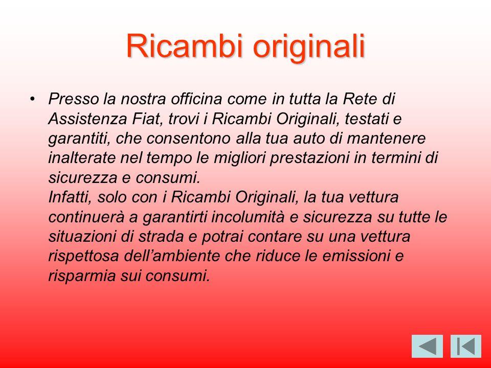 Ricambi originali Presso la nostra officina come in tutta la Rete di Assistenza Fiat, trovi i Ricambi Originali, testati e garantiti, che consentono a