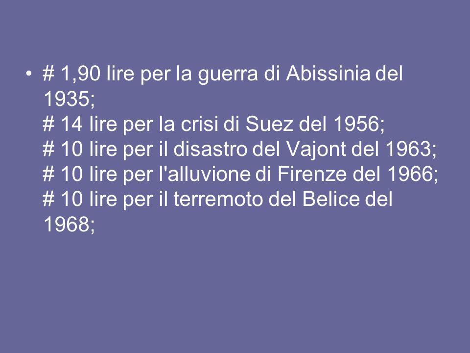# 1,90 lire per la guerra di Abissinia del 1935; # 14 lire per la crisi di Suez del 1956; # 10 lire per il disastro del Vajont del 1963; # 10 lire per