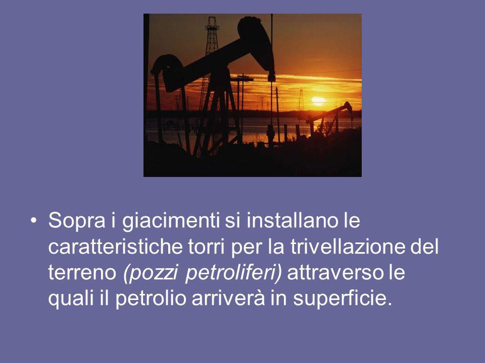 Sopra i giacimenti si installano le caratteristiche torri per la trivellazione del terreno (pozzi petroliferi) attraverso le quali il petrolio arriver