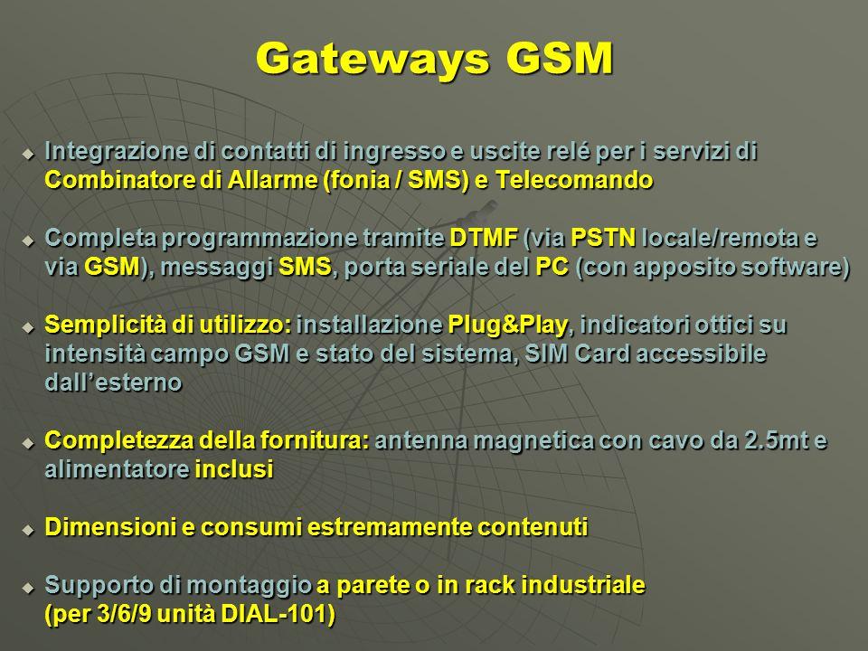 Integrazione di contatti di ingresso e uscite relé per i servizi di Integrazione di contatti di ingresso e uscite relé per i servizi di Combinatore di Allarme (fonia / SMS) e Telecomando Completa programmazione tramite DTMF (via PSTN locale/remota e Completa programmazione tramite DTMF (via PSTN locale/remota e via GSM), messaggi SMS, porta seriale del PC (con apposito software) Semplicità di utilizzo: installazione Plug&Play, indicatori ottici su Semplicità di utilizzo: installazione Plug&Play, indicatori ottici su intensità campo GSM e stato del sistema, SIM Card accessibile dallesterno Completezza della fornitura: antenna magnetica con cavo da 2.5mt e Completezza della fornitura: antenna magnetica con cavo da 2.5mt e alimentatore inclusi Dimensioni e consumi estremamente contenuti Dimensioni e consumi estremamente contenuti Supporto di montaggio a parete o in rack industriale Supporto di montaggio a parete o in rack industriale (per 3/6/9 unità DIAL-101) Gateways GSM