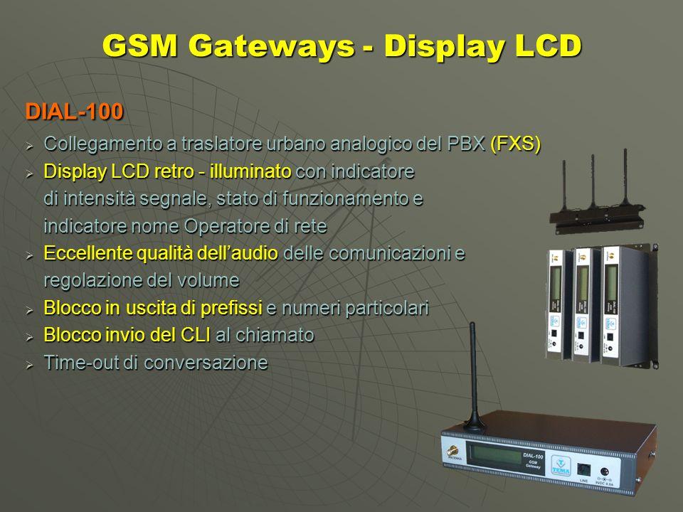 GSM Gateway - ISDN BRI DIAL-122 Collegamento ad Accesso Base ISDN BRI Collegamento ad Accesso Base ISDN BRI Doppia SIM GSM e doppia antenna magnetica Doppia SIM GSM e doppia antenna magnetica per gestione indipendente dei canali ISDN Collegamento in serie o terminante (PTP - PTMP) Collegamento in serie o terminante (PTP - PTMP) Servizio Smart Callback per la deviazione Servizio Smart Callback per la deviazione automatica della richiamata verso linterno Servizio DISA per la selezione diretta del derivato Servizio DISA per la selezione diretta del derivato interno del PBX Instradamento configurabile della chiamata sui due canali Instradamento configurabile della chiamata sui due canali radiomobili in base al prefisso selezionato Possibilità di blocco dellinvio del CLI su rete GSM (CLIR) Possibilità di blocco dellinvio del CLI su rete GSM (CLIR) Possibilità di blocco di alcuni prefissi (operatori) Possibilità di blocco di alcuni prefissi (operatori)