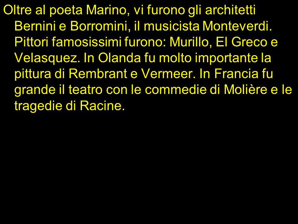 Oltre al poeta Marino, vi furono gli architetti Bernini e Borromini, il musicista Monteverdi. Pittori famosissimi furono: Murillo, El Greco e Velasque