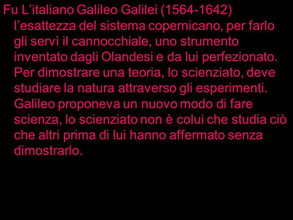 Fu Litaliano Galileo Galilei (1564-1642) lesattezza del sistema copernicano, per farlo gli servì il cannocchiale, uno strumento inventato dagli Olande