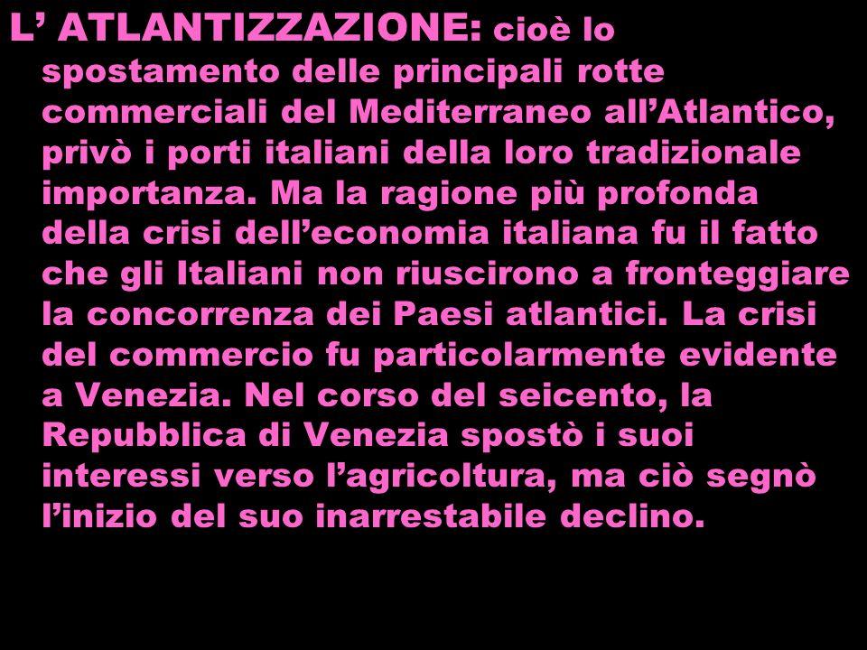 L ATLANTIZZAZIONE: cioè lo spostamento delle principali rotte commerciali del Mediterraneo allAtlantico, privò i porti italiani della loro tradizional