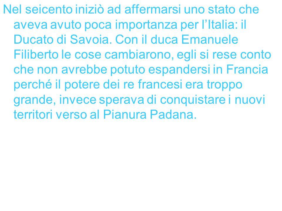 Nel seicento iniziò ad affermarsi uno stato che aveva avuto poca importanza per lItalia: il Ducato di Savoia. Con il duca Emanuele Filiberto le cose c